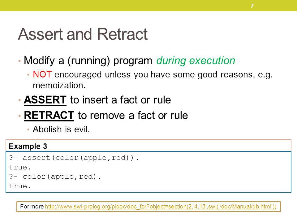 7 Assert and Retract Modify a (running) program during execution NOT encouraged unless you have some good reasons, e.g.