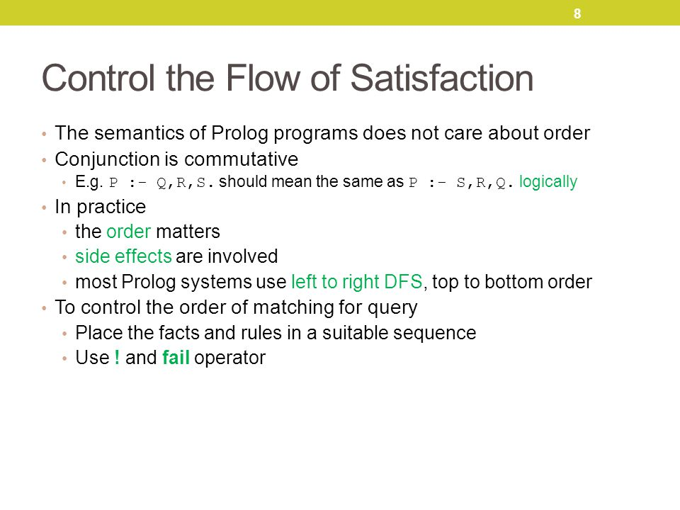 8 Control the Flow of Satisfaction The semantics of Prolog programs does not care about order Conjunction is commutative E.g.