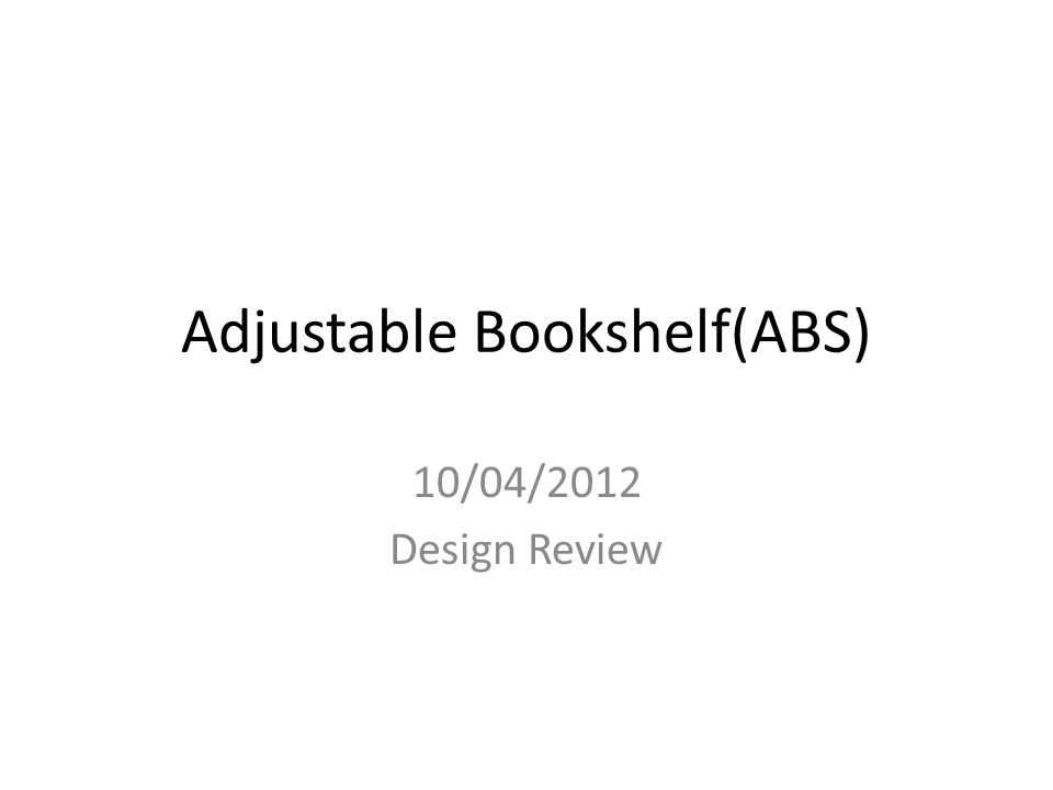 Adjustable Bookshelf(ABS) 10/04/2012 Design Review