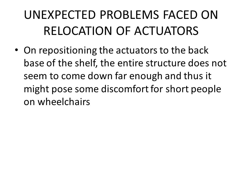 UNEXPECTED PROBLEMS FACED ON RELOCATION OF ACTUATORS On repositioning the actuators to the back base of the shelf, the entire structure does not seem to come down far enough and thus it might pose some discomfort for short people on wheelchairs