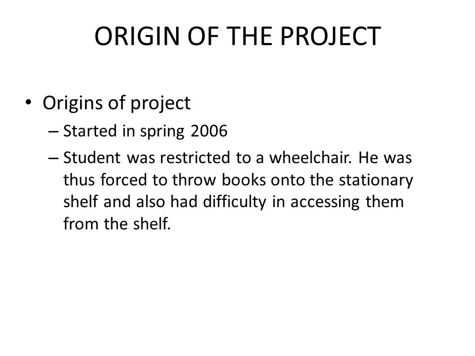 ORIGIN OF THE PROJECT Origins of project – Started in spring 2006 – Student was restricted to a wheelchair.