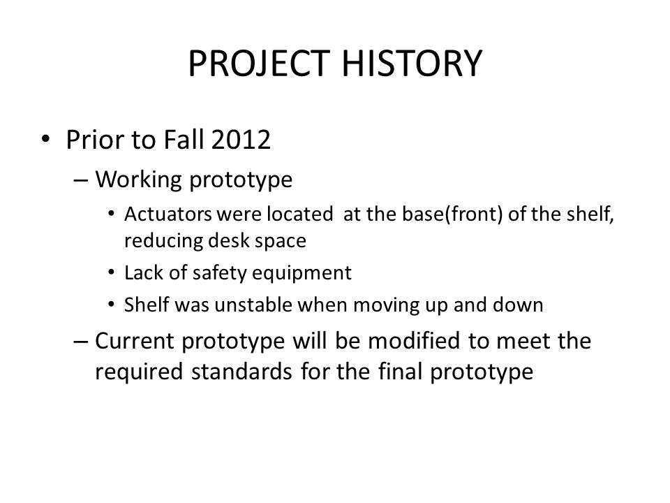 PROJECT HISTORY Prior to Fall 2012 – Working prototype Actuators were located at the base(front) of the shelf, reducing desk space Lack of safety equipment Shelf was unstable when moving up and down – Current prototype will be modified to meet the required standards for the final prototype