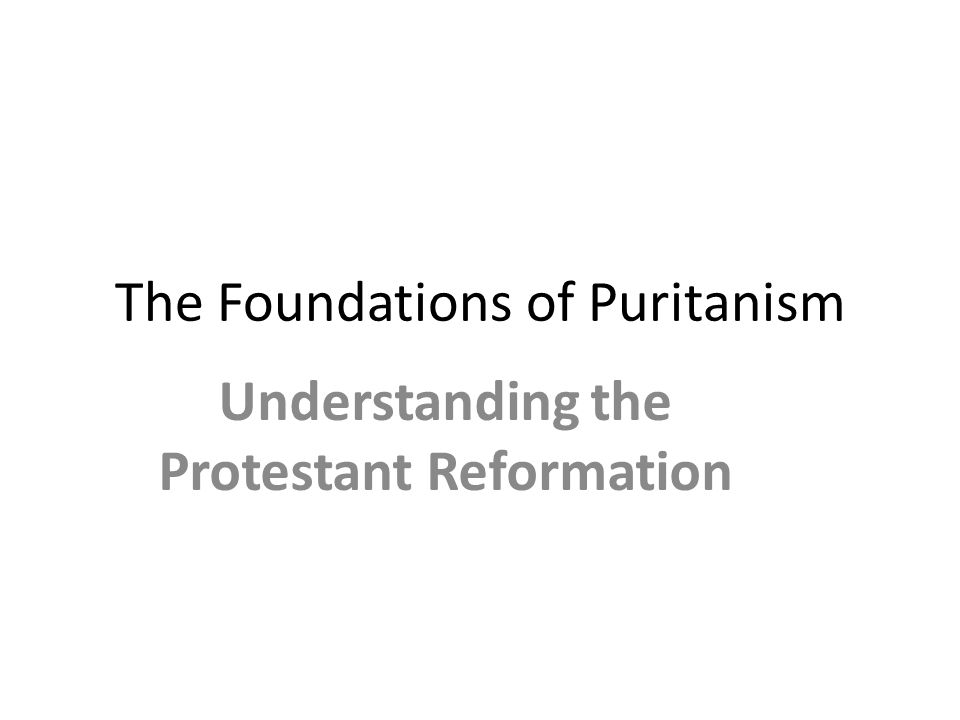 The Foundations of Puritanism Understanding the Protestant Reformation