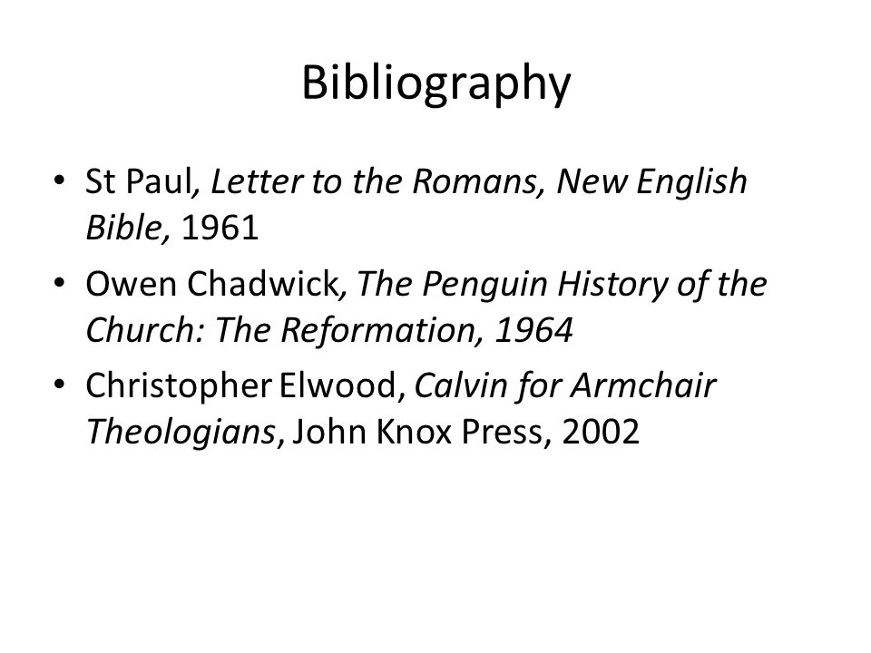 Bibliography St Paul, Letter to the Romans, New English Bible, 1961 Owen Chadwick, The Penguin History of the Church: The Reformation, 1964 Christopher Elwood, Calvin for Armchair Theologians, John Knox Press, 2002