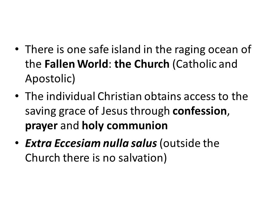 There is one safe island in the raging ocean of the Fallen World: the Church (Catholic and Apostolic) The individual Christian obtains access to the saving grace of Jesus through confession, prayer and holy communion Extra Eccesiam nulla salus (outside the Church there is no salvation)