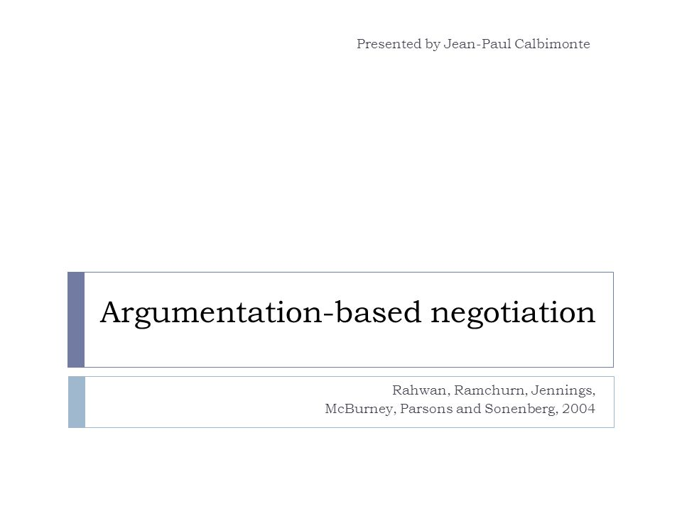 Argumentation-based negotiation Rahwan, Ramchurn, Jennings, McBurney, Parsons and Sonenberg, 2004 Presented by Jean-Paul Calbimonte