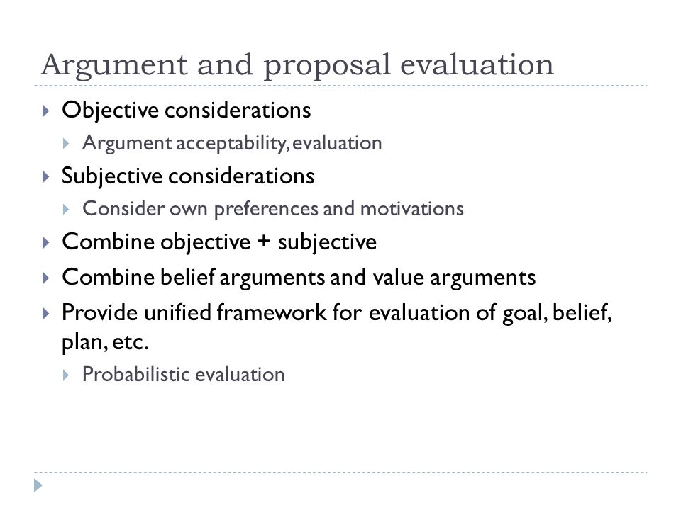 Argument and proposal evaluation  Objective considerations  Argument acceptability, evaluation  Subjective considerations  Consider own preference