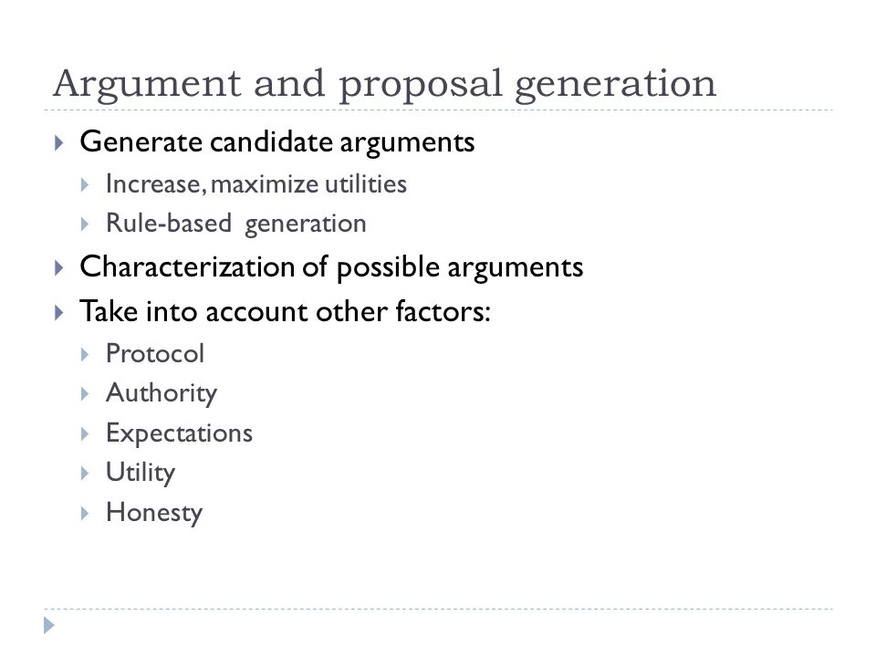 Argument and proposal generation  Generate candidate arguments  Increase, maximize utilities  Rule-based generation  Characterization of possible