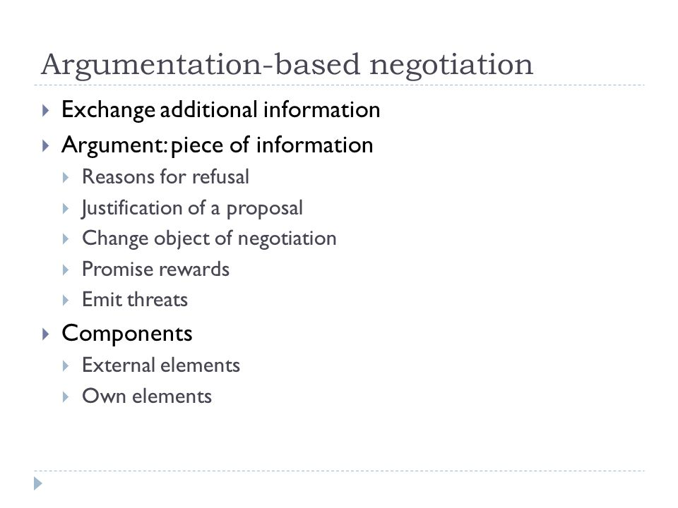 Argumentation-based negotiation  Exchange additional information  Argument: piece of information  Reasons for refusal  Justification of a proposal