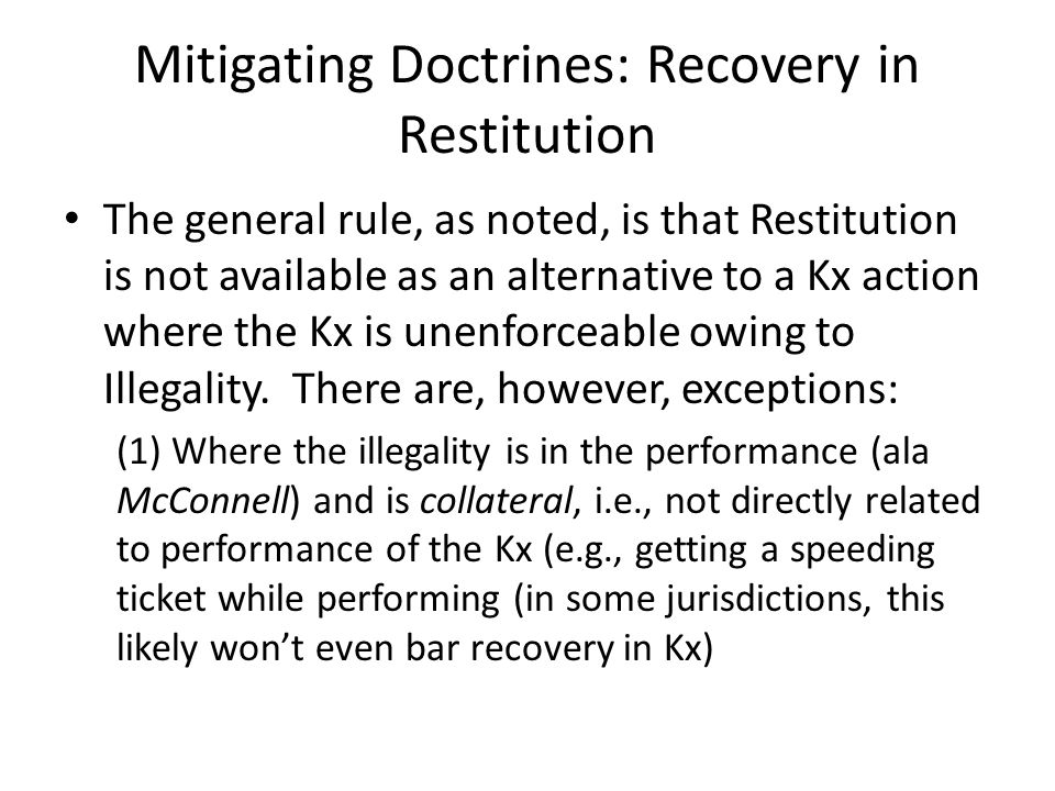 Mitigating Doctrines: Recovery in Restitution The general rule, as noted, is that Restitution is not available as an alternative to a Kx action where the Kx is unenforceable owing to Illegality.
