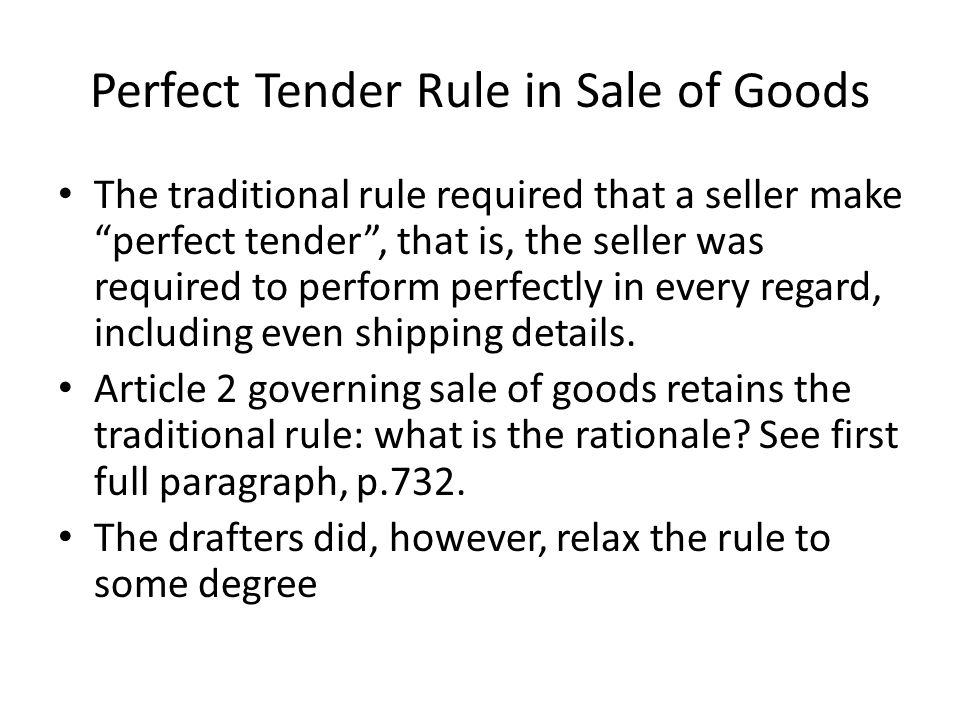 Perfect Tender Rule in Sale of Goods The traditional rule required that a seller make perfect tender , that is, the seller was required to perform perfectly in every regard, including even shipping details.