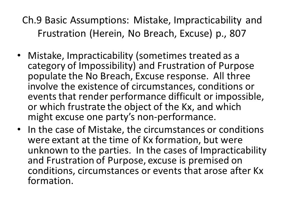 Ch.9 Basic Assumptions: Mistake, Impracticability and Frustration (Herein, No Breach, Excuse) p., 807 Mistake, Impracticability (sometimes treated as a category of Impossibility) and Frustration of Purpose populate the No Breach, Excuse response.
