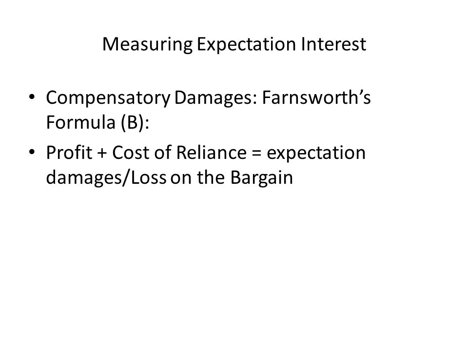 Measuring Expectation Interest Compensatory Damages: Farnsworth's Formula (B): Profit + Cost of Reliance = expectation damages/Loss on the Bargain