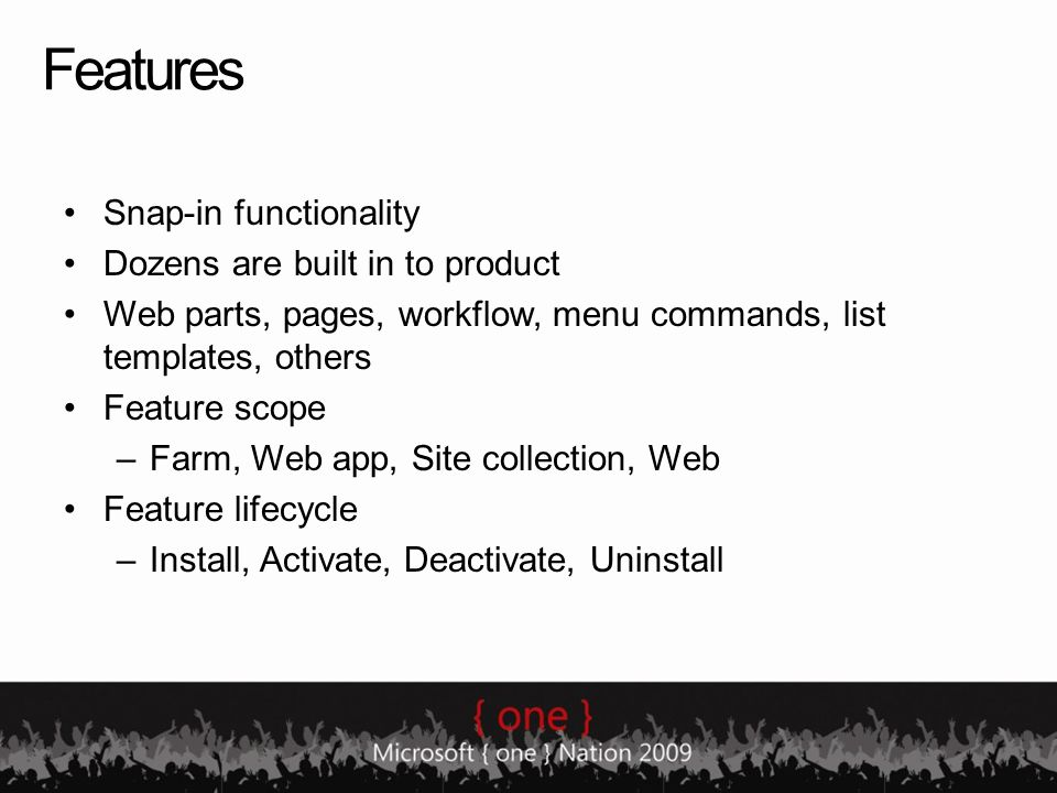 Features Snap-in functionality Dozens are built in to product Web parts, pages, workflow, menu commands, list templates, others Feature scope –Farm, W