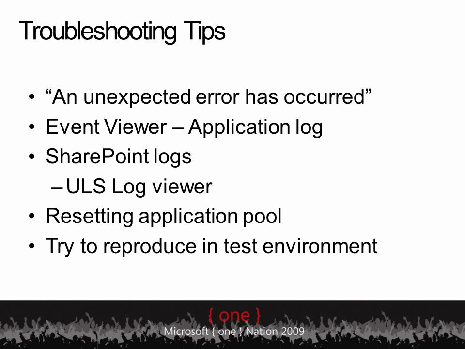 Troubleshooting Tips An unexpected error has occurred Event Viewer – Application log SharePoint logs –ULS Log viewer Resetting application pool Try to reproduce in test environment