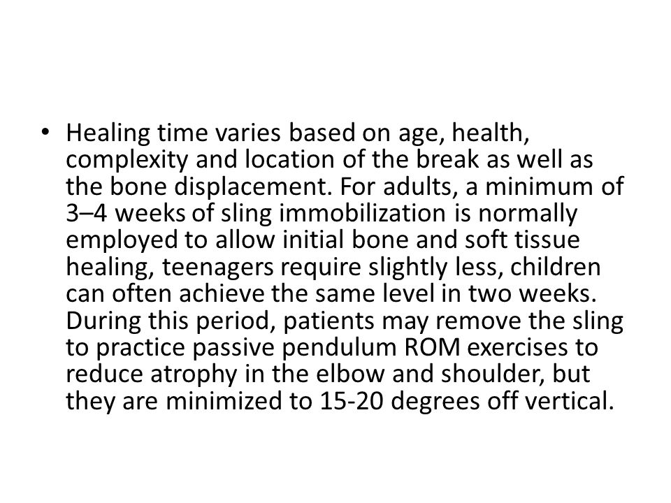 Healing time varies based on age, health, complexity and location of the break as well as the bone displacement. For adults, a minimum of 3–4 weeks of