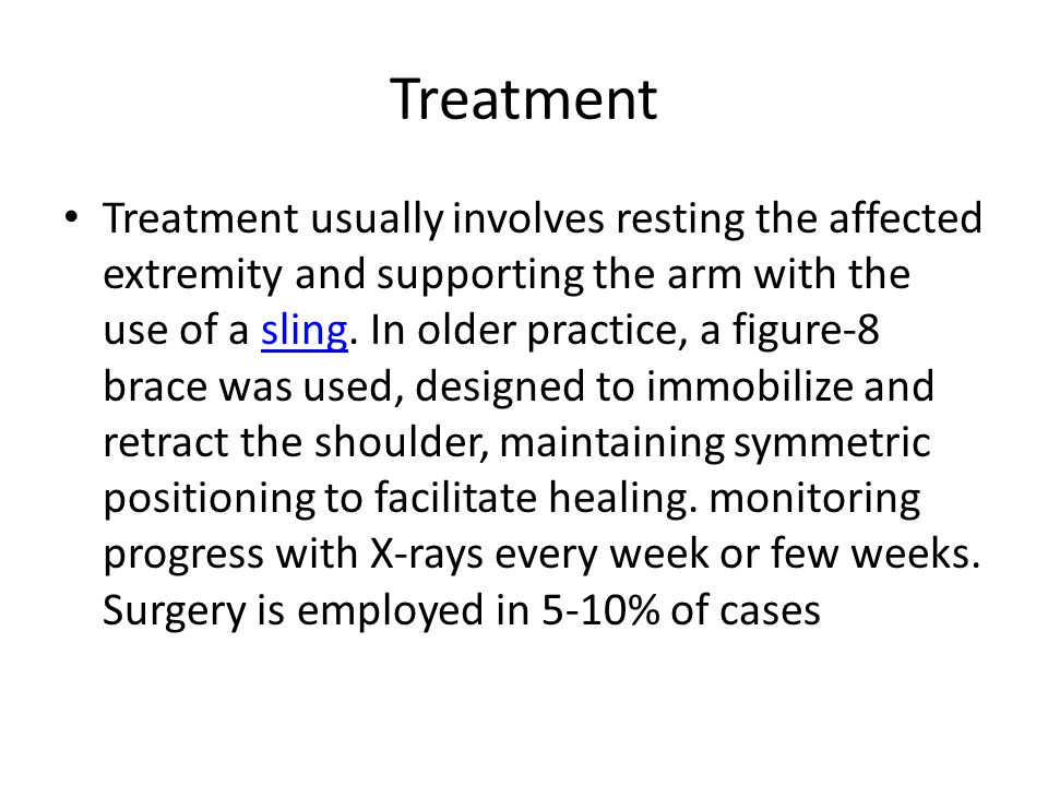 Treatment Treatment usually involves resting the affected extremity and supporting the arm with the use of a sling. In older practice, a figure-8 brac