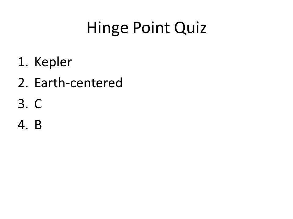 Hinge Point Quiz 1.Kepler 2.Earth-centered 3.C 4.B