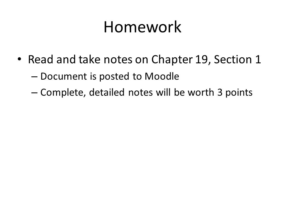 Homework Read and take notes on Chapter 19, Section 1 – Document is posted to Moodle – Complete, detailed notes will be worth 3 points