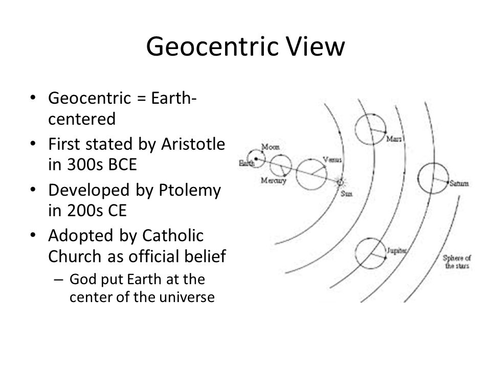 Geocentric View Geocentric = Earth- centered First stated by Aristotle in 300s BCE Developed by Ptolemy in 200s CE Adopted by Catholic Church as official belief – God put Earth at the center of the universe