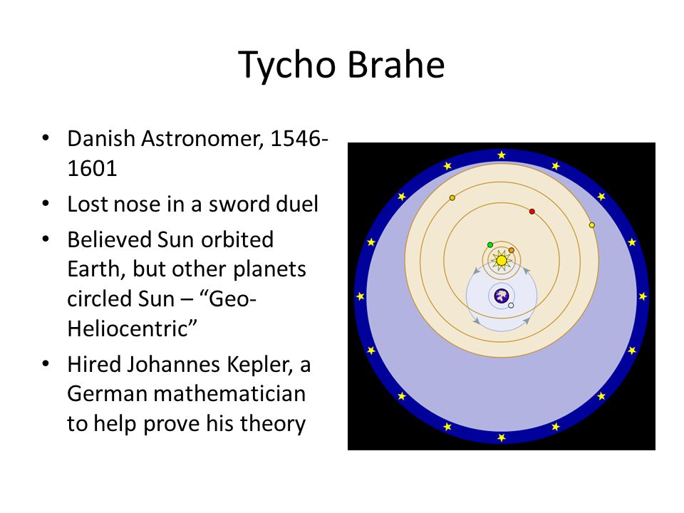 Tycho Brahe Danish Astronomer, 1546- 1601 Lost nose in a sword duel Believed Sun orbited Earth, but other planets circled Sun – Geo- Heliocentric Hired Johannes Kepler, a German mathematician to help prove his theory