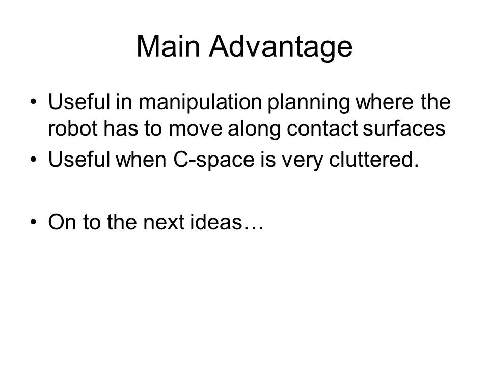 Main Advantage Useful in manipulation planning where the robot has to move along contact surfaces Useful when C-space is very cluttered.