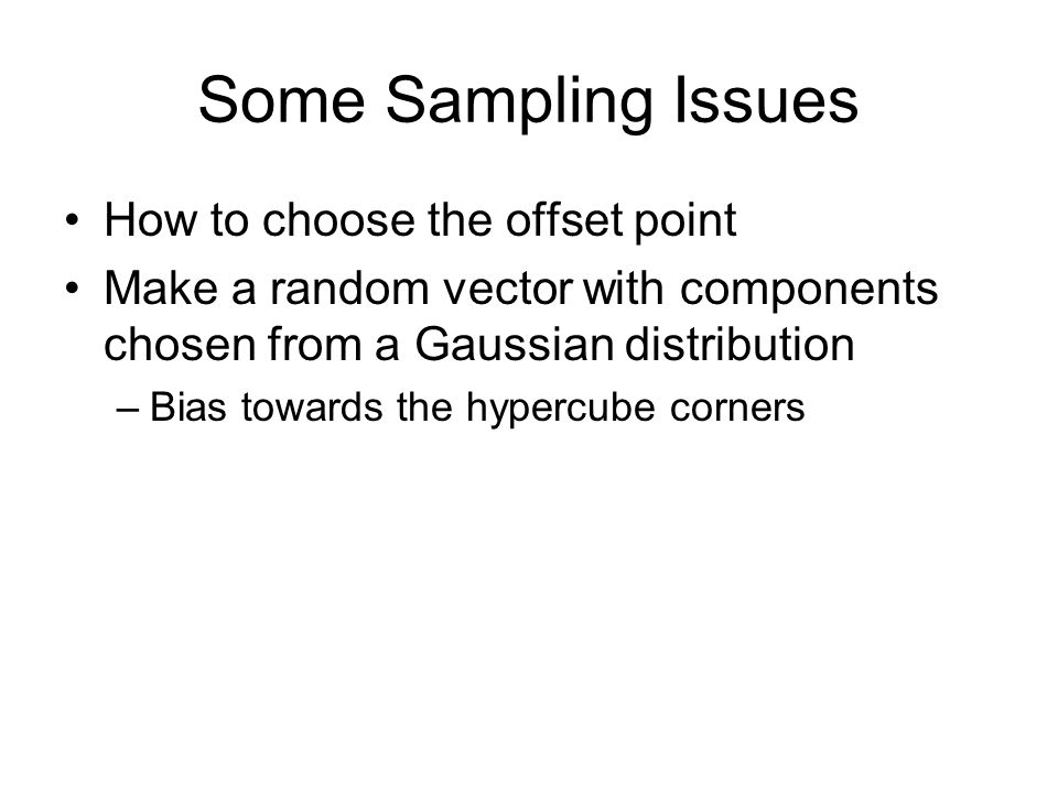 Some Sampling Issues How to choose the offset point Make a random vector with components chosen from a Gaussian distribution –Bias towards the hypercube corners