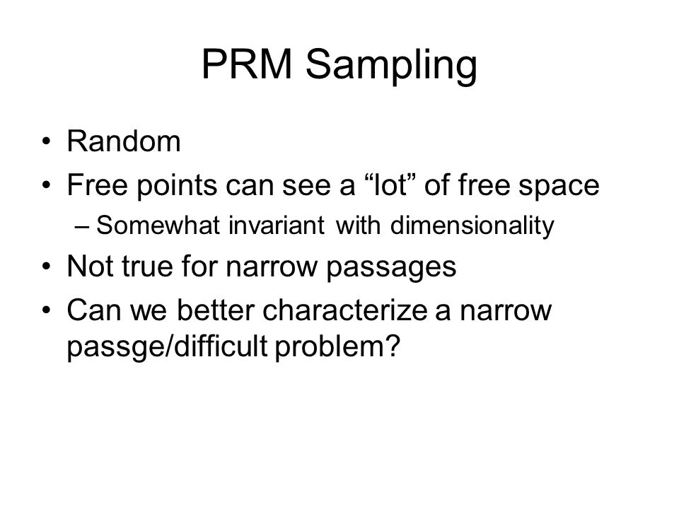 PRM Sampling Random Free points can see a lot of free space –Somewhat invariant with dimensionality Not true for narrow passages Can we better characterize a narrow passge/difficult problem