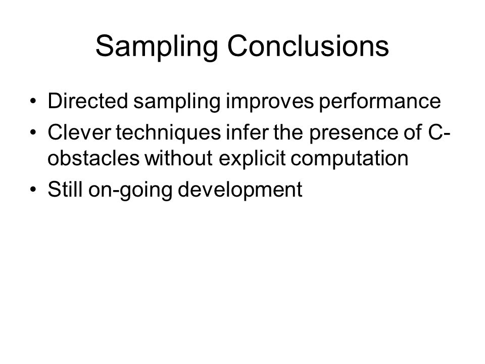 Sampling Conclusions Directed sampling improves performance Clever techniques infer the presence of C- obstacles without explicit computation Still on-going development