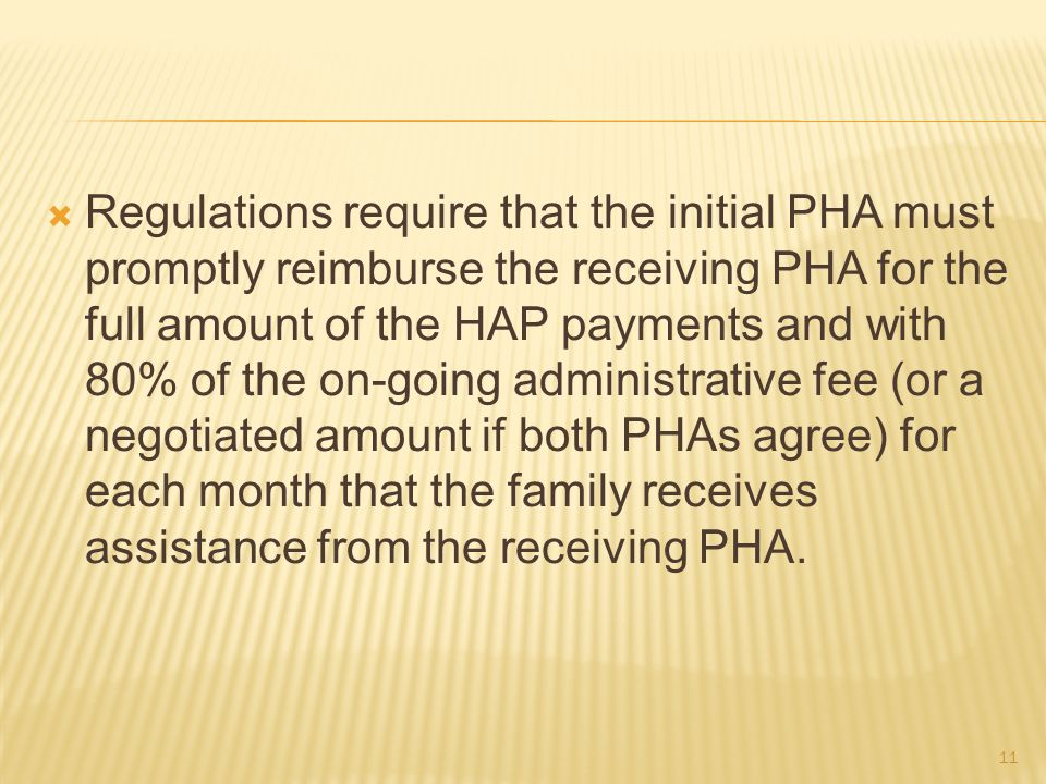  Regulations require that the initial PHA must promptly reimburse the receiving PHA for the full amount of the HAP payments and with 80% of the on-going administrative fee (or a negotiated amount if both PHAs agree) for each month that the family receives assistance from the receiving PHA.