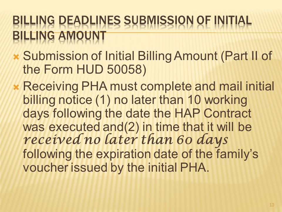 Submission of Initial Billing Amount (Part II of the Form HUD 50058)  Receiving PHA must complete and mail initial billing notice (1) no later than 10 working days following the date the HAP Contract was executed and(2) in time that it will be received no later than 60 days following the expiration date of the family's voucher issued by the initial PHA.