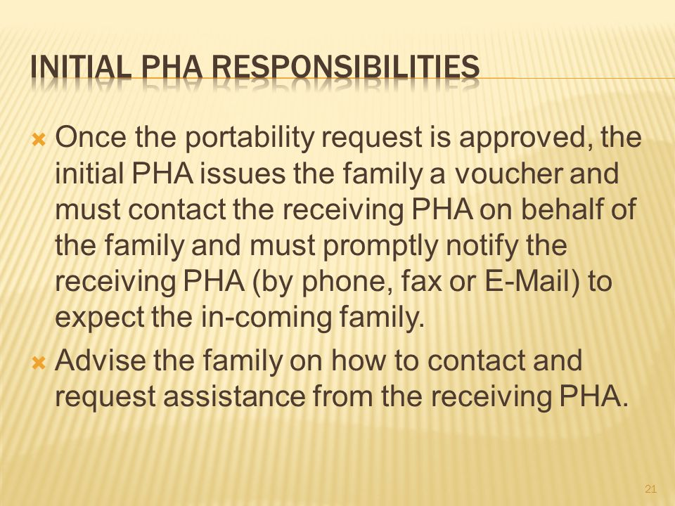  Once the portability request is approved, the initial PHA issues the family a voucher and must contact the receiving PHA on behalf of the family and must promptly notify the receiving PHA (by phone, fax or E-Mail) to expect the in-coming family.