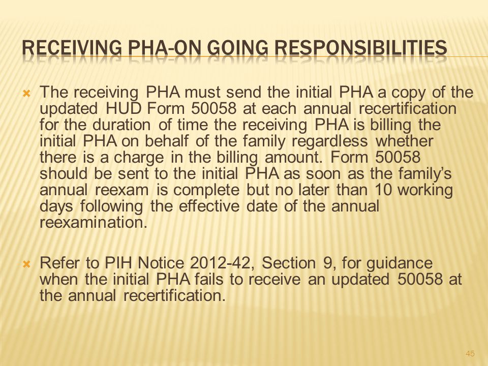  The receiving PHA must send the initial PHA a copy of the updated HUD Form 50058 at each annual recertification for the duration of time the receiving PHA is billing the initial PHA on behalf of the family regardless whether there is a charge in the billing amount.