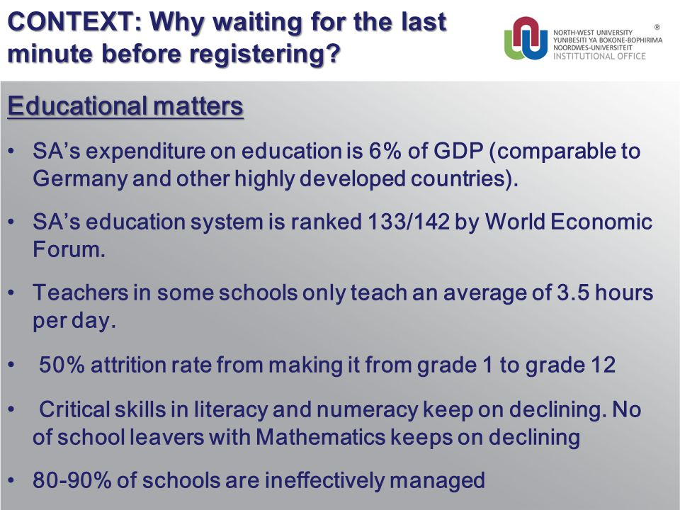 CONTEXT: Why waiting for the last minute before registering? Educational matters SA's expenditure on education is 6% of GDP (comparable to Germany and