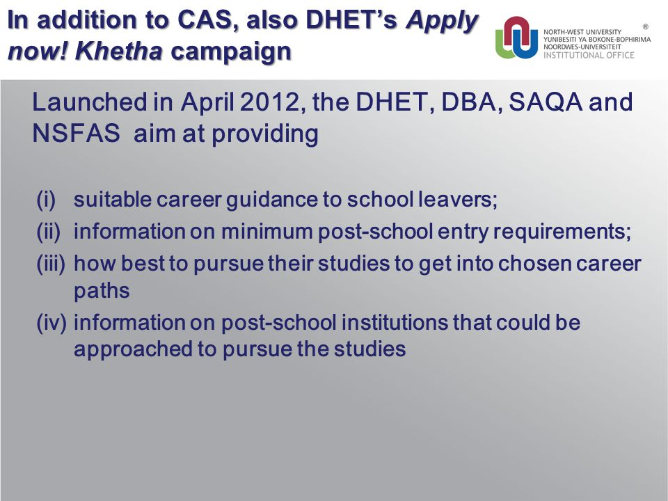 In addition to CAS, also DHET's Apply now! Khetha campaign Launched in April 2012, the DHET, DBA, SAQA and NSFAS aim at providing (i)suitable career g