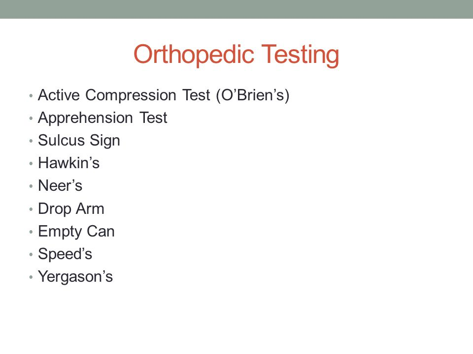 Orthopedic Testing Active Compression Test (O'Brien's) Apprehension Test Sulcus Sign Hawkin's Neer's Drop Arm Empty Can Speed's Yergason's