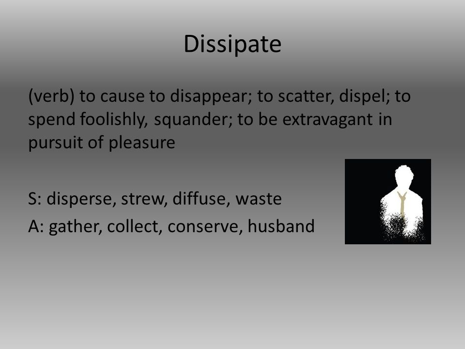 Dissipate (verb) to cause to disappear; to scatter, dispel; to spend foolishly, squander; to be extravagant in pursuit of pleasure S: disperse, strew, diffuse, waste A: gather, collect, conserve, husband