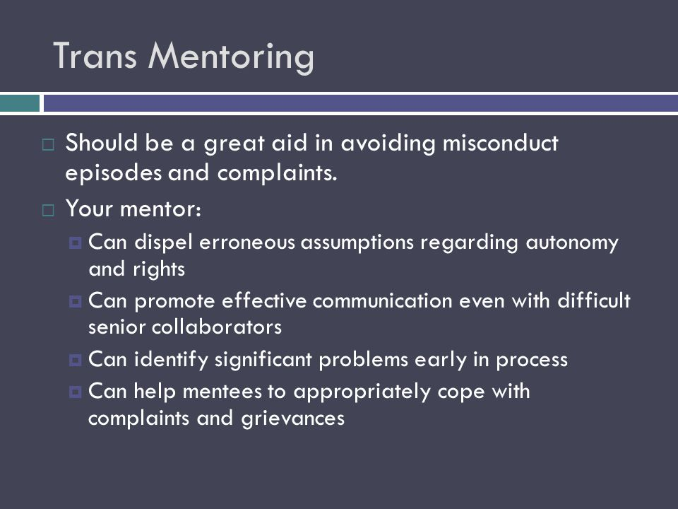 Trans Mentoring  Should be a great aid in avoiding misconduct episodes and complaints.  Your mentor:  Can dispel erroneous assumptions regarding au