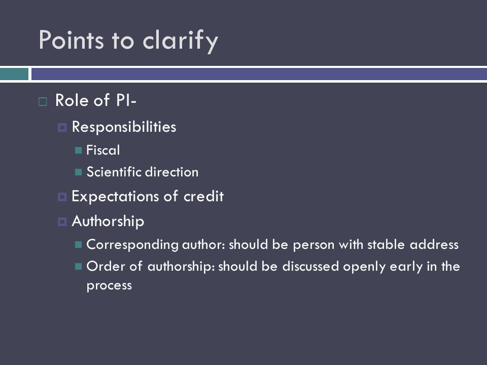 Points to clarify  Role of PI-  Responsibilities Fiscal Scientific direction  Expectations of credit  Authorship Corresponding author: should be person with stable address Order of authorship: should be discussed openly early in the process