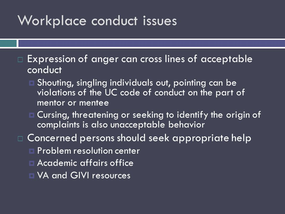 Workplace conduct issues  Expression of anger can cross lines of acceptable conduct  Shouting, singling individuals out, pointing can be violations of the UC code of conduct on the part of mentor or mentee  Cursing, threatening or seeking to identify the origin of complaints is also unacceptable behavior  Concerned persons should seek appropriate help  Problem resolution center  Academic affairs office  VA and GIVI resources