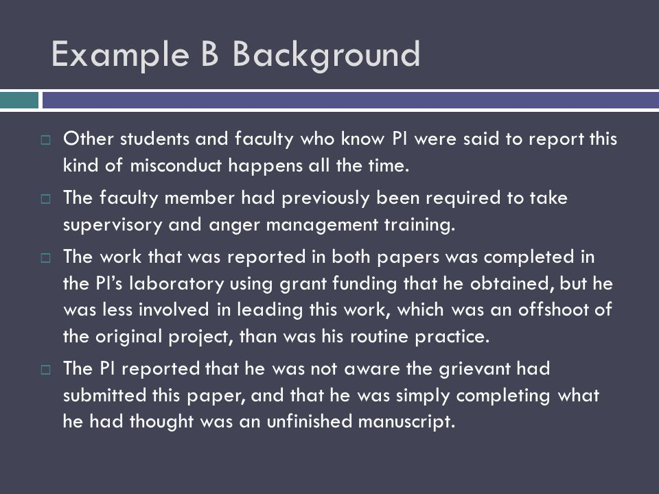 Example B Background  Other students and faculty who know PI were said to report this kind of misconduct happens all the time.  The faculty member h