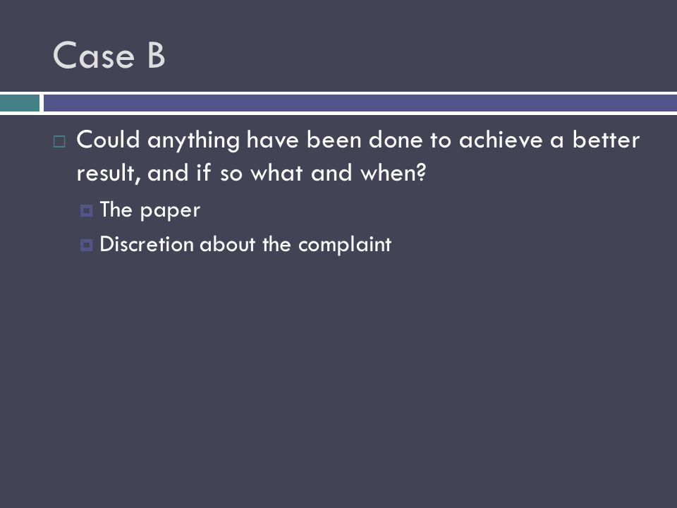 Case B  Could anything have been done to achieve a better result, and if so what and when?  The paper  Discretion about the complaint