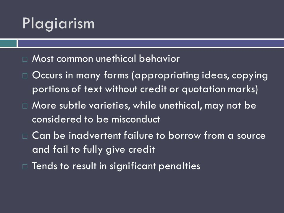 Plagiarism  Most common unethical behavior  Occurs in many forms (appropriating ideas, copying portions of text without credit or quotation marks)  More subtle varieties, while unethical, may not be considered to be misconduct  Can be inadvertent failure to borrow from a source and fail to fully give credit  Tends to result in significant penalties