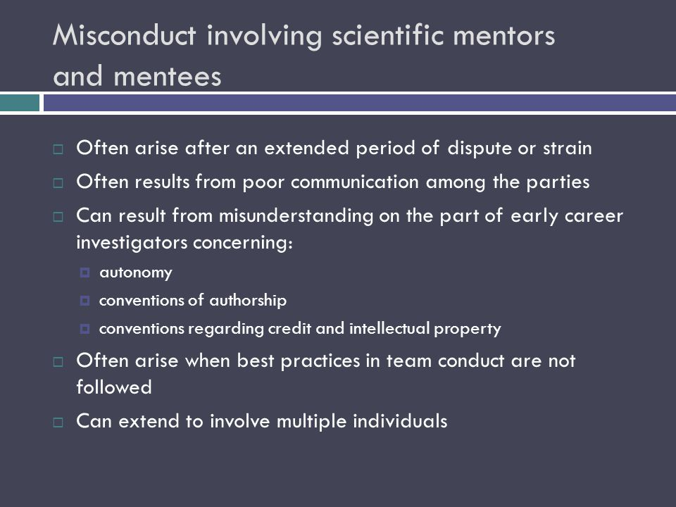 Misconduct involving scientific mentors and mentees  Often arise after an extended period of dispute or strain  Often results from poor communicatio