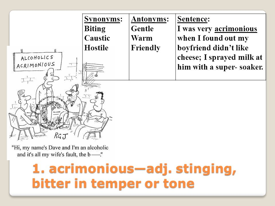 1. acrimonious—adj. stinging, bitter in temper or tone Synonyms: Biting Caustic Hostile Antonyms: Gentle Warm Friendly Sentence: I was very acrimoniou