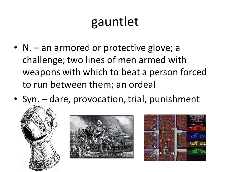 gauntlet N. – an armored or protective glove; a challenge; two lines of men armed with weapons with which to beat a person forced to run between them;