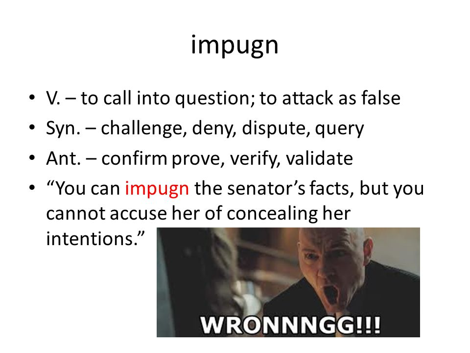 impugn V. – to call into question; to attack as false Syn.
