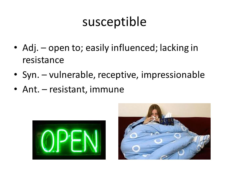 susceptible Adj. – open to; easily influenced; lacking in resistance Syn.