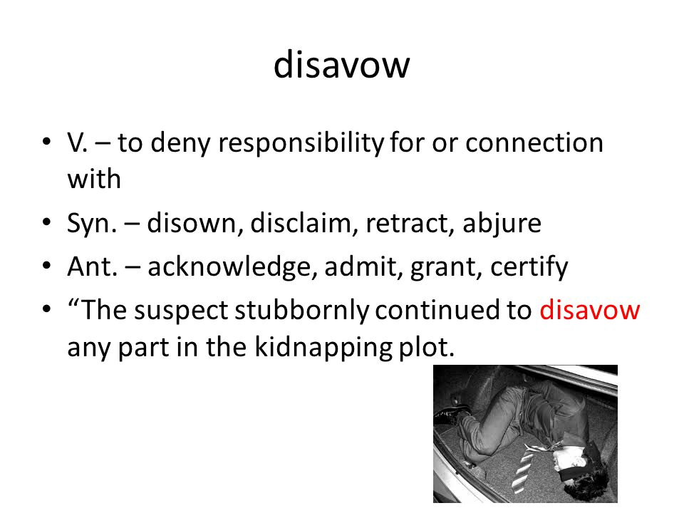 disavow V. – to deny responsibility for or connection with Syn.