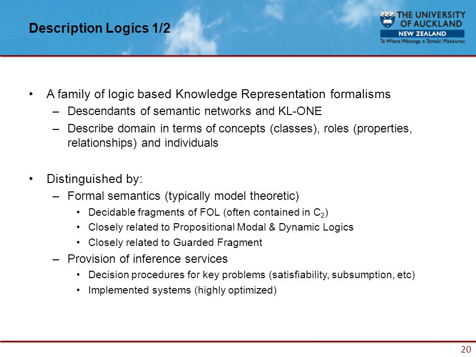 20 Description Logics 1/2 A family of logic based Knowledge Representation formalisms –Descendants of semantic networks and KL-ONE –Describe domain in terms of concepts (classes), roles (properties, relationships) and individuals Distinguished by: –Formal semantics (typically model theoretic) Decidable fragments of FOL (often contained in C 2 ) Closely related to Propositional Modal & Dynamic Logics Closely related to Guarded Fragment –Provision of inference services Decision procedures for key problems (satisfiability, subsumption, etc) Implemented systems (highly optimized)